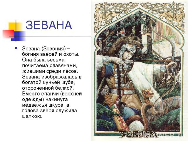 ЗЕВАНА Зевана (Зевония) – богиня зверей и охоты. Она была весьма почитаема славянами, жившими среди лесов. Зевана изображалась в богатой куньей шубе, отороченной белкой. Вместо епанчи (верхней одежды) накинута медвежья шкура, а голова зверя служила …