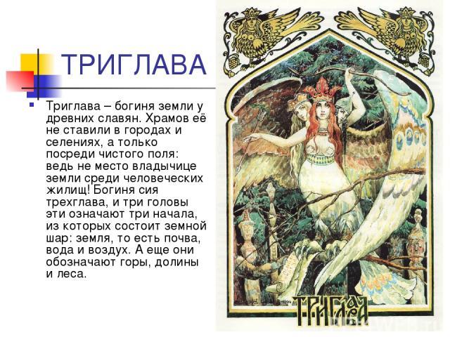 ТРИГЛАВА Триглава – богиня земли у древних славян. Храмов её не ставили в городах и селениях, а только посреди чистого поля: ведь не место владычице земли среди человеческих жилищ! Богиня сия трехглава, и три головы эти означают три начала, из котор…