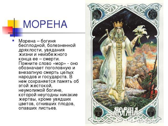МОРЕНА Морена – богиня бесплодной, болезненной дряхлости, увядания жизни и неизбежного конца ее – смерти. Помните слово «мор» - оно обозначает поголовную и внезапную смерть целых народов и государств. В нем сохраняется память об этой жестокой, неумо…