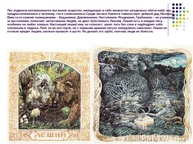 Лес издревле воспринимался как живое существо, вмещающее в себе множество загадочных обитателей, как предрасположенных к человеку, так и злокозненных.Среди лесных божеств главенствует добрый дед Лесовик. Вместе со своими помощниками – Кущаником, Дер…