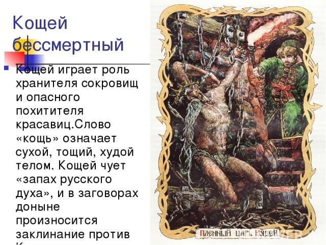 Кощей бессмертный Кощей играет роль хранителя сокровищ и опасного похитителя красавиц.Слово «кощь» означает сухой, тощий, худой телом. Кощей чует «запах русского духа», и в заговорах доныне произносится заклинание против Кощея-ядуна.