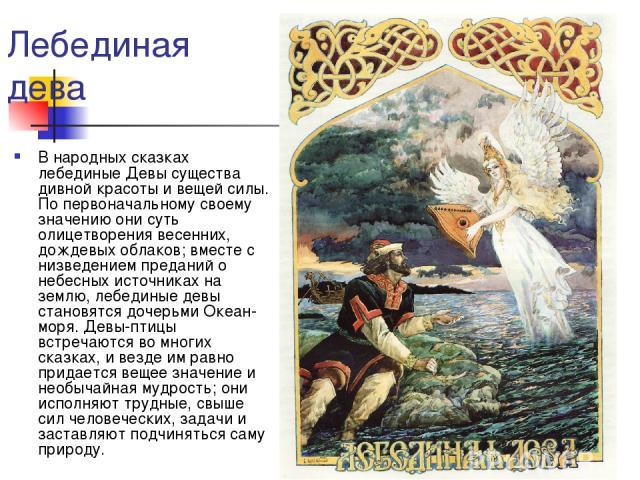 Лебединая дева В народных сказках лебединые Девы существа дивной красоты и вещей силы. По первоначальному своему значению они суть олицетворения весенних, дождевых облаков; вместе с низведением преданий о небесных источниках на землю, лебединые девы…