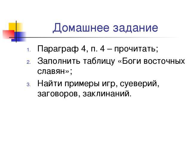 Домашнее задание Параграф 4, п. 4 – прочитать; Заполнить таблицу «Боги восточных славян»; Найти примеры игр, суеверий, заговоров, заклинаний.