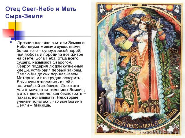 Отец Свет-Небо и Мать Сыра-Земля Древние славяне считали Землю и Небо двумя живыми существами, более того – супружеской парой, чья любовь и породила все живое на свете. Бога Неба, отца всего сущего, называют Сварогом. Сварог подарил людям кузнечные …