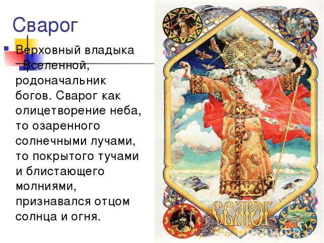 Сварог Верховный владыка Вселенной, родоначальник богов. Сварог как олицетворение неба, то озаренного солнечными лучами, то покрытого тучами и блистающего молниями, признавался отцом солнца и огня.