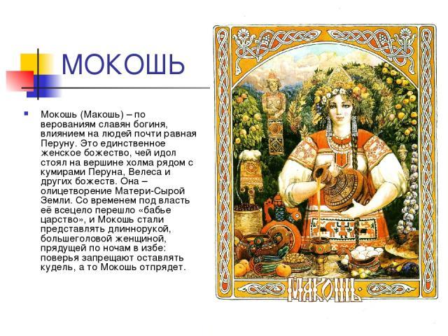МОКОШЬ Мокошь (Макошь) – по верованиям славян богиня, влиянием на людей почти равная Перуну. Это единственное женское божество, чей идол стоял на вершине холма рядом с кумирами Перуна, Велеса и других божеств. Она – олицетворение Матери-Сырой Земли.…