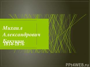 Михаил Александрович Бакунин. 1814-1876