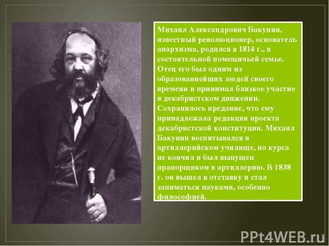 Михаил Александрович Бакунин, известный революционер, основатель анархизма, родился в 1814 г., в состоятельной помещичьей семье. Отец его был одним из образованнейших людей своего времени и принимал близкое участие в декабристском движении. Сохранил…