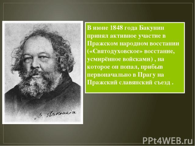 В июне 1848 года Бакунин принял активное участие в Пражском народном восстании («Святодуховское» восстание, усмирённое войсками) , на которое он попал, прибыв первоначально в Прагу на Пражский славянский съезд .