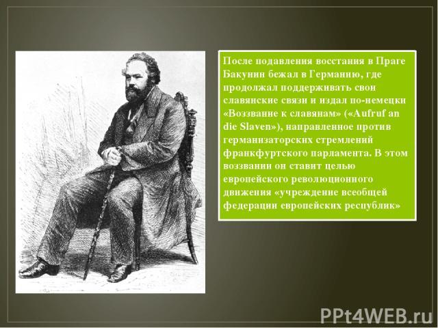 После подавления восстания в Праге Бакунин бежал в Германию, где продолжал поддерживать свои славянские связи и издал по-немецки «Воззвание к славянам» («Aufruf an die Slaven»), направленное против германизаторских стремлений франкфуртского парламен…
