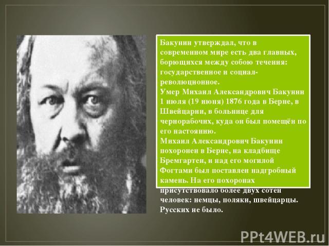 Бакунин утверждал, что в современном мире есть два главных, борющихся между собою течения: государственное и социал-революционное. Умер Михаил Александрович Бакунин 1 июля (19 июня) 1876 года в Берне, в Швейцарии, в больнице для чернорабочих, куда о…