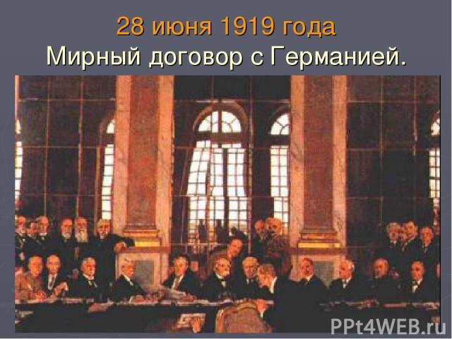 28 июня 1919 года Мирный договор с Германией.