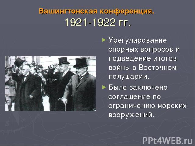 Вашингтонская конференция. 1921-1922 гг. Урегулирование спорных вопросов и подведение итогов войны в Восточном полушарии. Было заключено соглашение по ограничению морских вооружений.