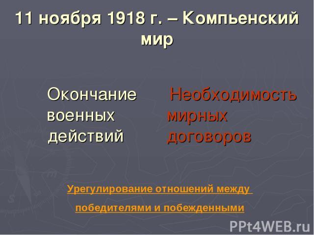 11 ноября 1918 г. – Компьенский мир Окончание военных действий Необходимость мирных договоров Урегулирование отношений между победителями и побежденными