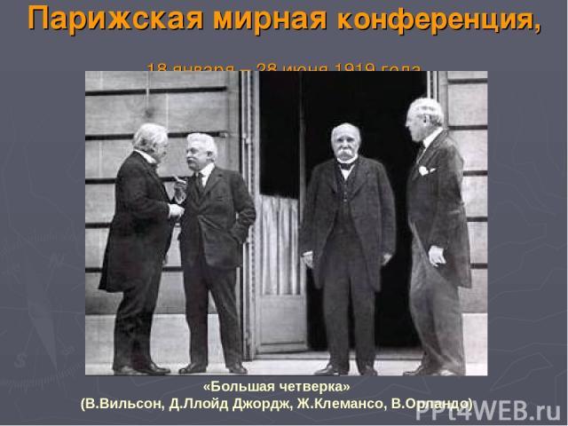 Парижская мирная конференция, 18 января – 28 июня 1919 года «Большая четверка» (В.Вильсон, Д.Ллойд Джордж, Ж.Клемансо, В.Орландо)