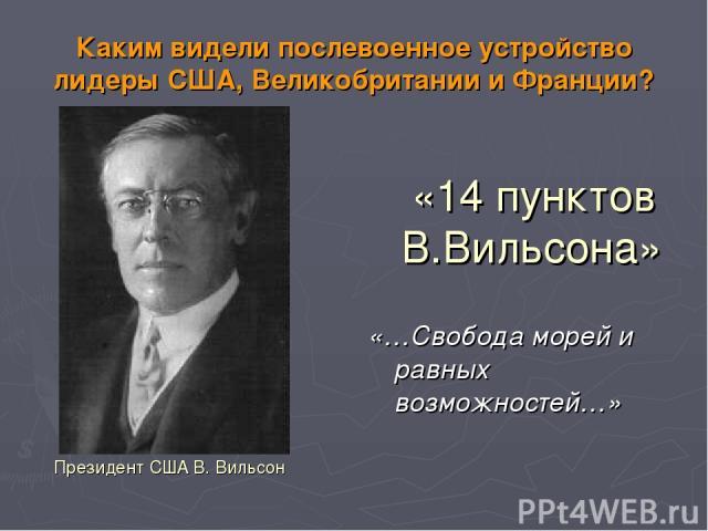 Каким видели послевоенное устройство лидеры США, Великобритании и Франции? «14 пунктов В.Вильсона» «…Свобода морей и равных возможностей…» Президент США В. Вильсон