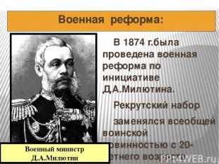 Военная реформа: В 1874 г.была проведена военная реформа по инициативе Д.А.Милют
