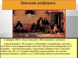 Земская реформа: 1 января 1864 г.было введено «Положение о земских учреждениях».