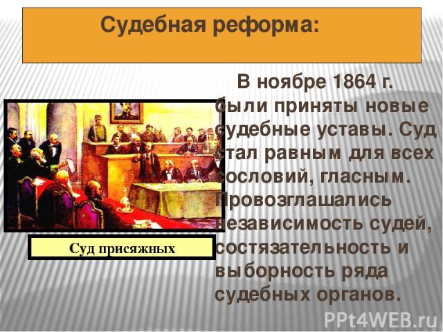 Судебная реформа: В ноябре 1864 г. были приняты новые судебные уставы. Суд стал равным для всех сословий, гласным. Провозглашались независимость судей, состязательность и выборность ряда судебных органов. Суд присяжных