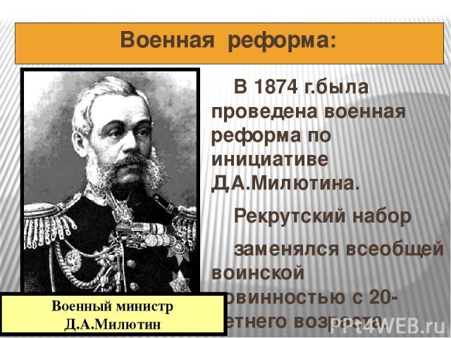 Военная реформа: В 1874 г.была проведена военная реформа по инициативе Д.А.Милютина. Рекрутский набор заменялся всеобщей воинской повинностью с 20-летнего возраста. Военный министр Д.А.Милютин