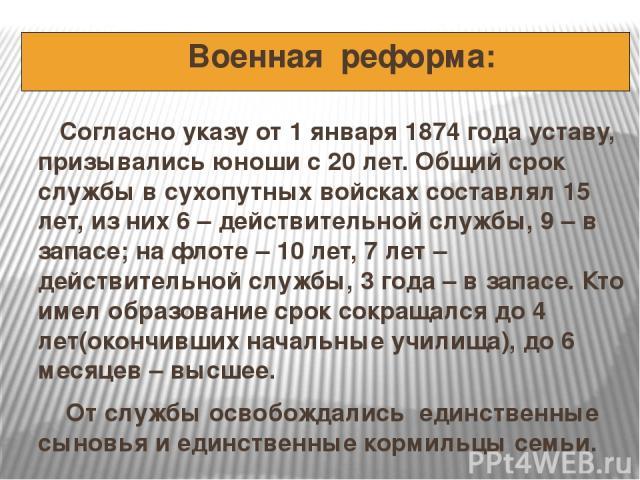 Военная реформа: Согласно указу от 1 января 1874 года уставу, призывались юноши с 20 лет. Общий срок службы в сухопутных войсках составлял 15 лет, из них 6 – действительной службы, 9 – в запасе; на флоте – 10 лет, 7 лет – действительной службы, 3 го…