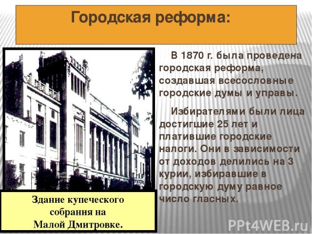 Городская реформа: В 1870 г. была проведена городская реформа, создавшая всесословные городские думы и управы. Избирателями были лица достигшие 25 лет и платившие городские налоги. Они в зависимости от доходов делились на 3 курии, избиравшие в город…