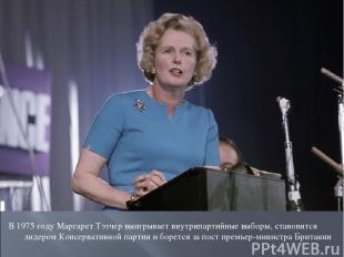 В 1975 году Маргарет Тэтчер выигрывает внутрипартийные выборы, становится лидеро