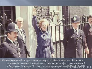 Фолклендская война, прошедшая накануне всеобщих выборов 1983 года и укрепившая п