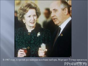 В 1987 году, в третий раз выиграв всеобщие выборы, Маргарет Тэтчер прилетела в М