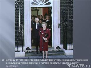 В 1990 году Тэтчер навсегда покинула Даунинг-стрит, отказавшись участвовать во в