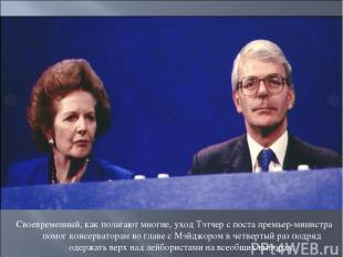 Своевременный, как полагают многие, уход Тэтчер с поста премьер-министра помог к