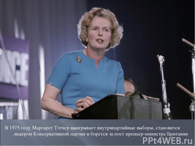 В 1975 году Маргарет Тэтчер выигрывает внутрипартийные выборы, становится лидером Консервативной партии и борется за пост премьер-министра Британии