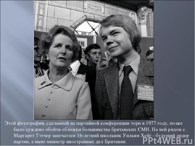 Этой фотографии, сделанной на партийной конференции тори в 1977 году, позже было суждено обойти обложки большинства британских СМИ. На ней рядом с Маргарет Тэтчер запечатлен 16-летний школьник Уильям Хейг - будущий лидер партии, а ныне министр иност…