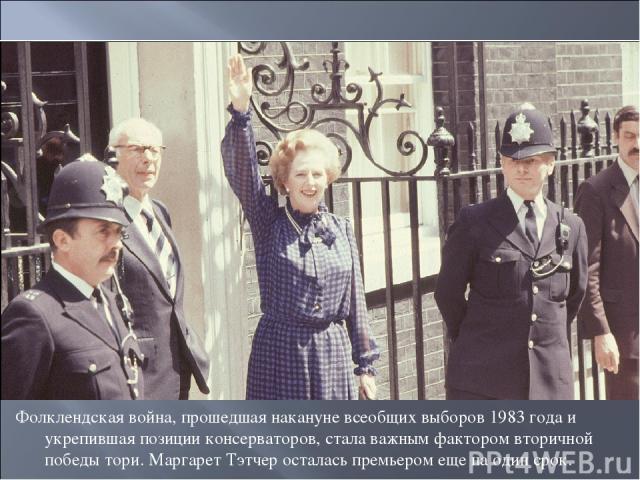 Фолклендская война, прошедшая накануне всеобщих выборов 1983 года и укрепившая позиции консерваторов, стала важным фактором вторичной победы тори. Маргарет Тэтчер осталась премьером еще на один срок.