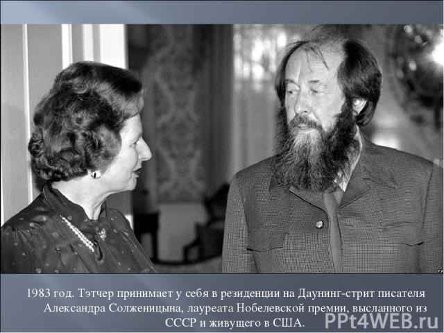 1983 год. Тэтчер принимает у себя в резиденции на Даунинг-стрит писателя Александра Солженицына, лауреата Нобелевской премии, высланного из СССР и живущего в США.