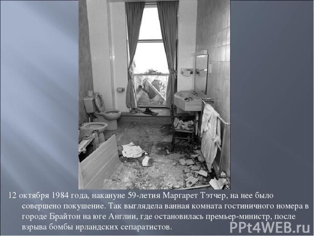 12 октября 1984 года, накануне 59-летия Маргарет Тэтчер, на нее было совершено покушение. Так выглядела ванная комната гостиничного номера в городе Брайтон на юге Англии, где остановилась премьер-министр, после взрыва бомбы ирландских сепаратистов.