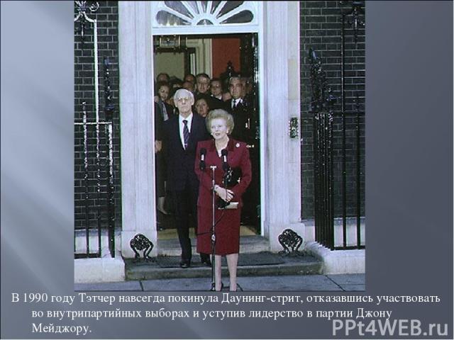 В 1990 году Тэтчер навсегда покинула Даунинг-стрит, отказавшись участвовать во внутрипартийных выборах и уступив лидерство в партии Джону Мейджору.