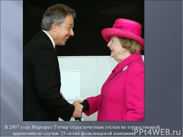 В 2007 году Маргарет Тэтчер стала почетным гостем на торжественной церемонии по случаю 25-летия фолклендской кампании.