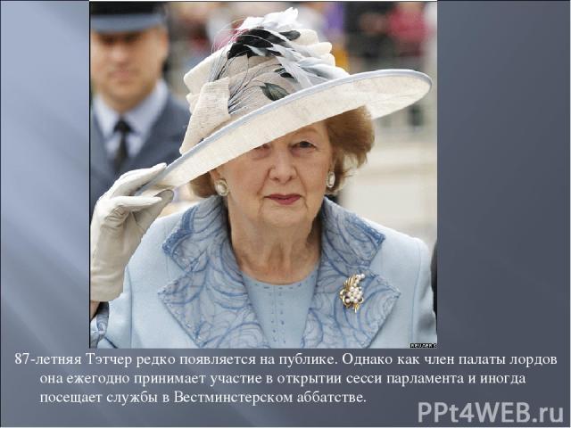 87-летняя Тэтчер редко появляется на публике. Однако как член палаты лордов она ежегодно принимает участие в открытии сесси парламента и иногда посещает службы в Вестминстерском аббатстве.