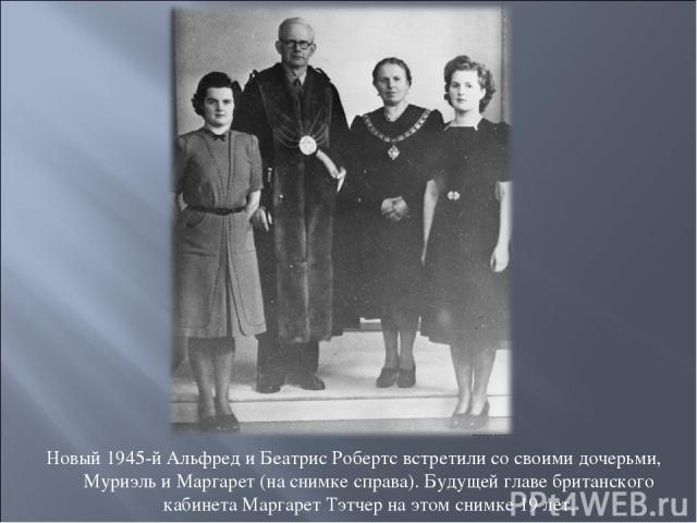 Новый 1945-й Альфред и Беатрис Робертс встретили со своими дочерьми, Муриэль и Маргарет (на снимке справа). Будущей главе британского кабинета Маргарет Тэтчер на этом снимке 19 лет.