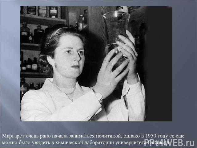 Маргарет очень рано начала заниматься политикой, однако в 1950 году ее еще можно было увидеть в химической лаборатории университета Оксфорд
