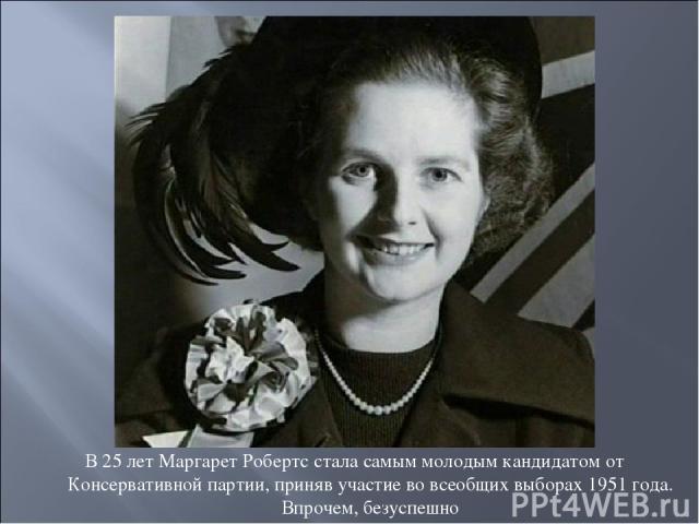 В 25 лет Маргарет Робертс стала самым молодым кандидатом от Консервативной партии, приняв участие во всеобщих выборах 1951 года. Впрочем, безуспешно