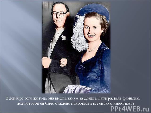 В декабре того же года она вышла замуж за Дэниса Тэтчера, взяв фамилию, под которой ей было суждено приобрести всемирную известность.