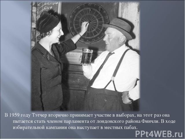 В 1959 году Тэтчер вторично принимает участие в выборах, на этот раз она пытается стать членом парламента от лондонского района Финчли. В ходе избирательной кампании она выступает в местных пабах.