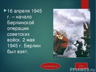 16 апреля 1945 г. – начало Берлинской операции советских войск. 2 мая 1945 г. Бе