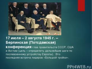 17 июля – 2 августа 1945 г. – Берлинская (Потсдамская) конференция глав правител