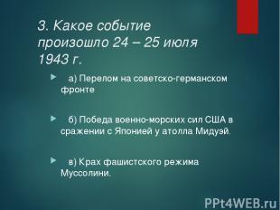 3. Какое событие произошло 24 – 25 июля 1943 г. а) Перелом на советско-германско
