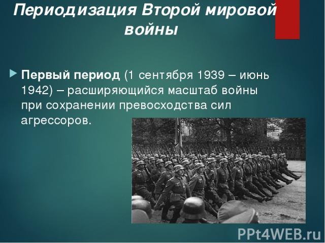 Периодизация Второй мировой войны Первый период (1 сентября 1939 – июнь 1942) – расширяющийся масштаб войны при сохранении превосходства сил агрессоров.