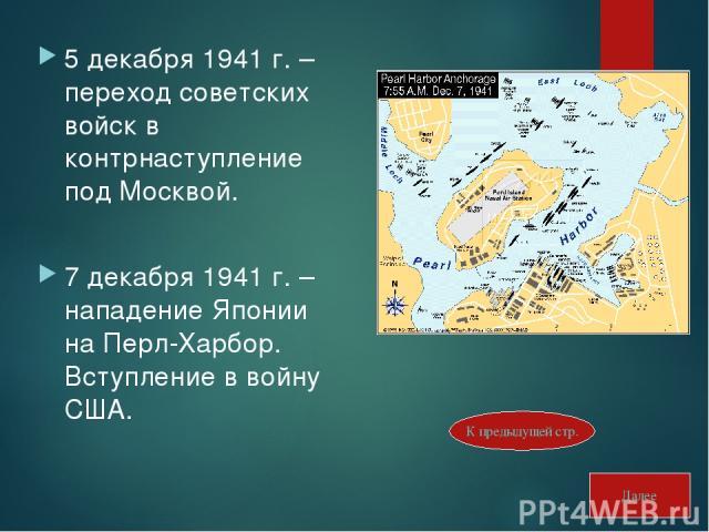 5 декабря 1941 г. – переход советских войск в контрнаступление под Москвой. 7 декабря 1941 г. – нападение Японии на Перл-Харбор. Вступление в войну США. Далее К предыдущей стр.