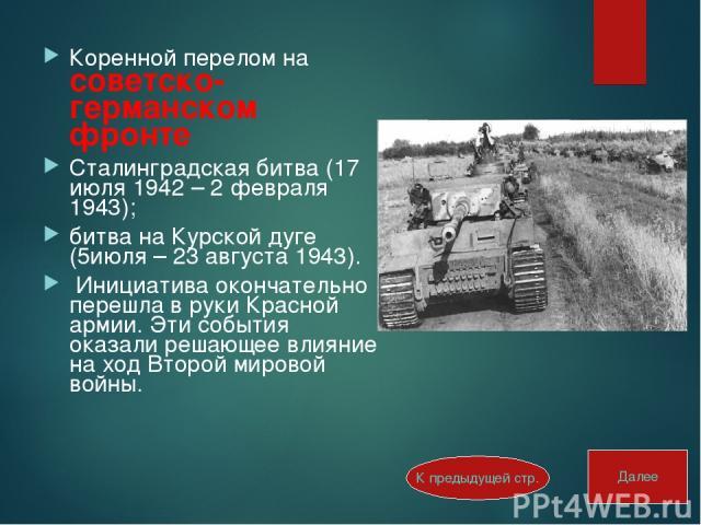 Коренной перелом на советско-германском фронте Сталинградская битва (17 июля 1942 – 2 февраля 1943); битва на Курской дуге (5июля – 23 августа 1943). Инициатива окончательно перешла в руки Красной армии. Эти события оказали решающее влияние на ход В…